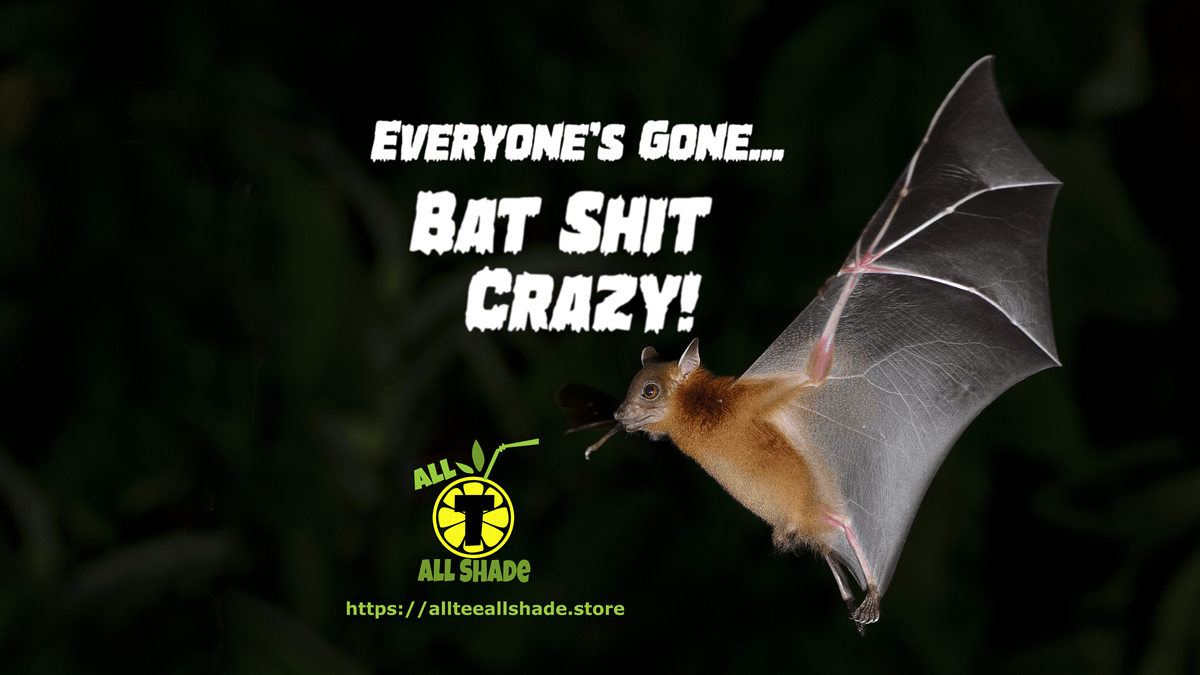 Everyone's Gone… Bat Shit Crazy!